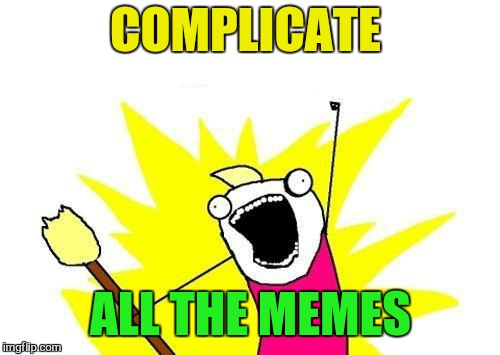 X All The Y Meme | COMPLICATE ALL THE MEMES | image tagged in memes,x all the y | made w/ Imgflip meme maker