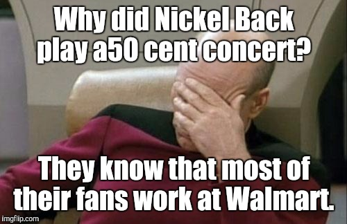 Captain Picard Facepalm Meme | Why did Nickel Back play a50 cent concert? They know that most of their fans work at Walmart. | image tagged in memes,captain picard facepalm | made w/ Imgflip meme maker