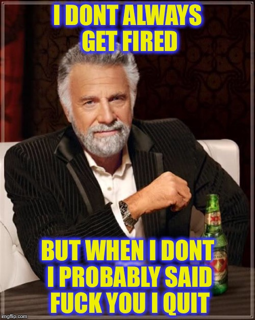 The Most Interesting Man In The World Meme | I DONT ALWAYS GET FIRED BUT WHEN I DONT I PROBABLY SAID F**K YOU I QUIT | image tagged in memes,the most interesting man in the world | made w/ Imgflip meme maker