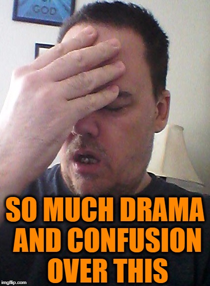 face palm | SO MUCH DRAMA AND CONFUSION OVER THIS | image tagged in face palm | made w/ Imgflip meme maker