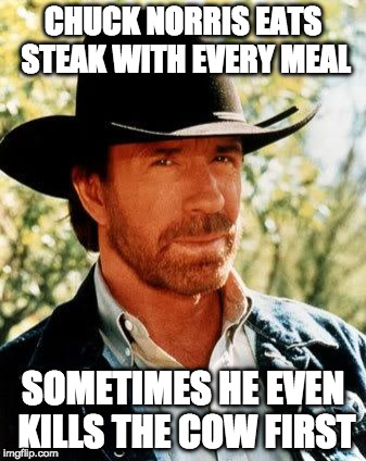 Chuck Norris Fact of the Day | CHUCK NORRIS EATS STEAK WITH EVERY MEAL SOMETIMES HE EVEN KILLS THE COW FIRST | image tagged in chuck norris,cow,steak,iwanttobebacon,iwanttobebaconcom,fact of the day | made w/ Imgflip meme maker