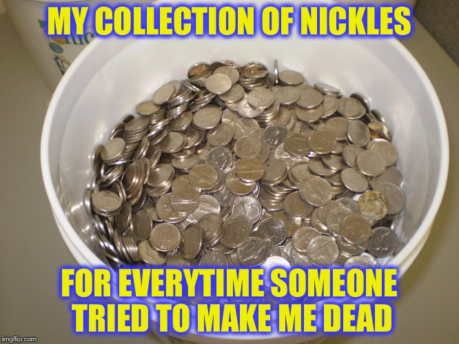 MY COLLECTION OF NICKLES FOR EVERYTIME SOMEONE TRIED TO MAKE ME DEAD | made w/ Imgflip meme maker