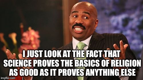 Steve Harvey Meme | I JUST LOOK AT THE FACT THAT SCIENCE PROVES THE BASICS OF RELIGION AS GOOD AS IT PROVES ANYTHING ELSE | image tagged in memes,steve harvey | made w/ Imgflip meme maker