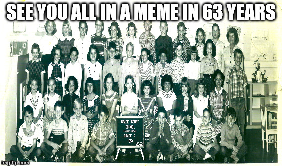 Grace Court | SEE YOU ALL IN A MEME IN 63 YEARS | image tagged in phoenix,old,memes,ancient,historic,oldest classroom meme | made w/ Imgflip meme maker
