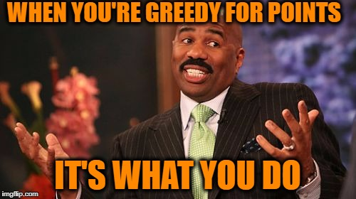 Steve Harvey Meme | WHEN YOU'RE GREEDY FOR POINTS IT'S WHAT YOU DO | image tagged in memes,steve harvey | made w/ Imgflip meme maker