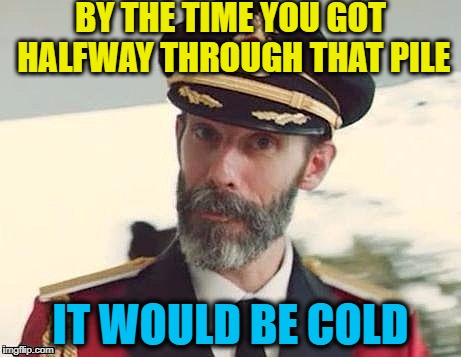 Captain Obvious | BY THE TIME YOU GOT HALFWAY THROUGH THAT PILE IT WOULD BE COLD | image tagged in captain obvious | made w/ Imgflip meme maker