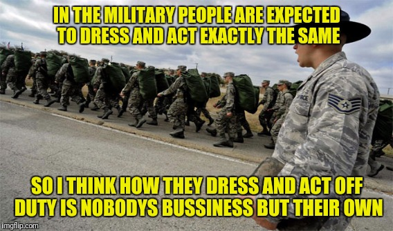 IN THE MILITARY PEOPLE ARE EXPECTED TO DRESS AND ACT EXACTLY THE SAME SO I THINK HOW THEY DRESS AND ACT OFF DUTY IS NOBODYS BUSSINESS BUT TH | image tagged in memes | made w/ Imgflip meme maker