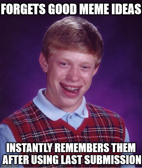 Poor Brian... | FORGETS GOOD MEME IDEAS INSTANTLY REMEMBERS THEM AFTER USING LAST SUBMISSION | image tagged in memes,bad luck brian,submissions,imgflip | made w/ Imgflip meme maker