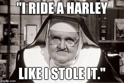"Frowning Nun Meme | ""I RIDE A HARLEY LIKE I STOLE IT."" 