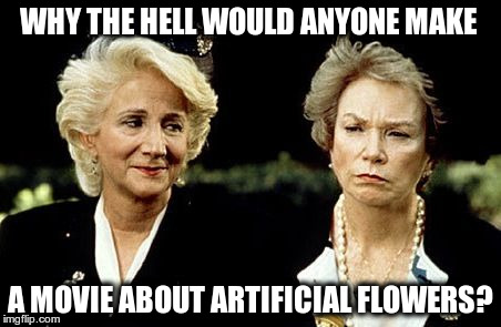 Steel Magnolias.  and why would you expect me to watch it? | WHY THE HELL WOULD ANYONE MAKE A MOVIE ABOUT ARTIFICIAL FLOWERS? | image tagged in steel magnolias | made w/ Imgflip meme maker