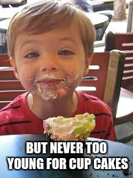 BUT NEVER TOO YOUNG FOR CUP CAKES | made w/ Imgflip meme maker