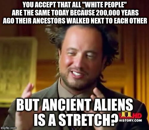 "Ancient Aliens Meme | YOU ACCEPT THAT ALL ""WHITE PEOPLE"" ARE THE SAME TODAY BECAUSE 200,000 YEARS AGO THEIR ANCESTORS WALKED NEXT TO EACH OTHER BUT ANCIENT ALIENS 