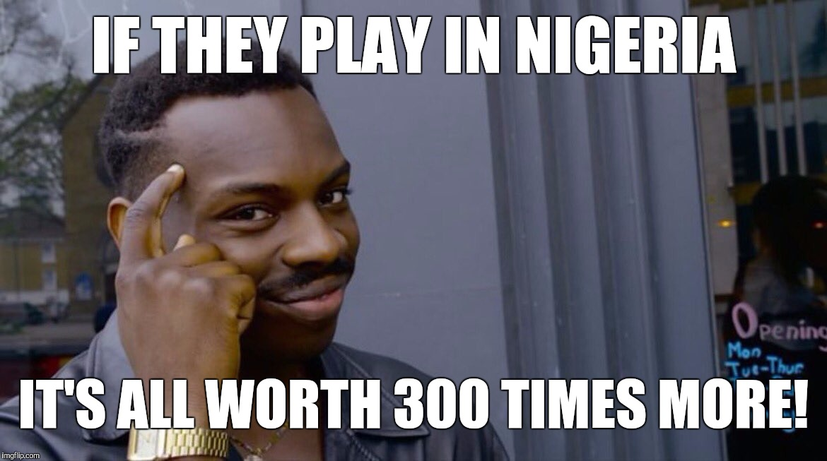 IF THEY PLAY IN NIGERIA IT'S ALL WORTH 300 TIMES MORE! | image tagged in memes,eddie murphy | made w/ Imgflip meme maker