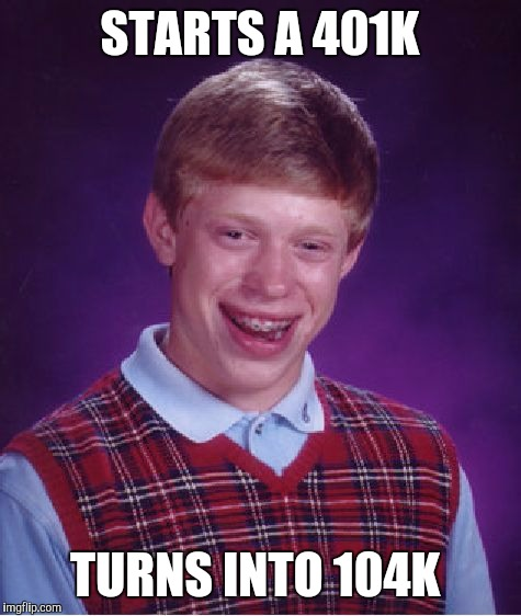 Bad Luck Brian Meme | STARTS A 401K TURNS INTO 104K | image tagged in memes,bad luck brian | made w/ Imgflip meme maker
