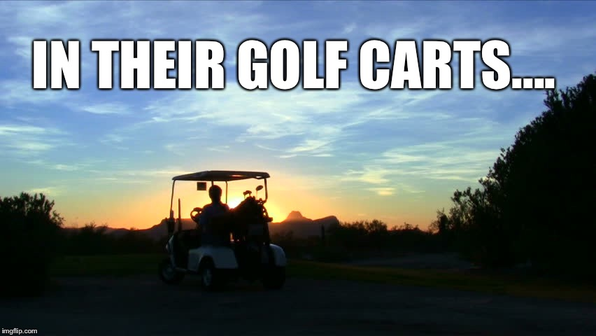 IN THEIR GOLF CARTS.... | made w/ Imgflip meme maker