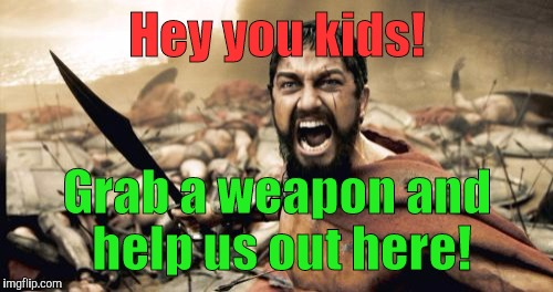 Sparta Leonidas Meme | Hey you kids! Grab a weapon and help us out here! | image tagged in memes,sparta leonidas | made w/ Imgflip meme maker