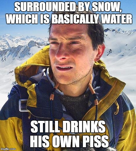 Bear Grylls Meme | SURROUNDED BY SNOW, WHICH IS BASICALLY WATER STILL DRINKS HIS OWN PISS | image tagged in memes,bear grylls | made w/ Imgflip meme maker