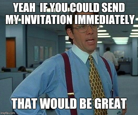 That Would Be Great Meme | YEAH  IF YOU COULD SEND MY INVITATION IMMEDIATELY THAT WOULD BE GREAT | image tagged in memes,that would be great | made w/ Imgflip meme maker