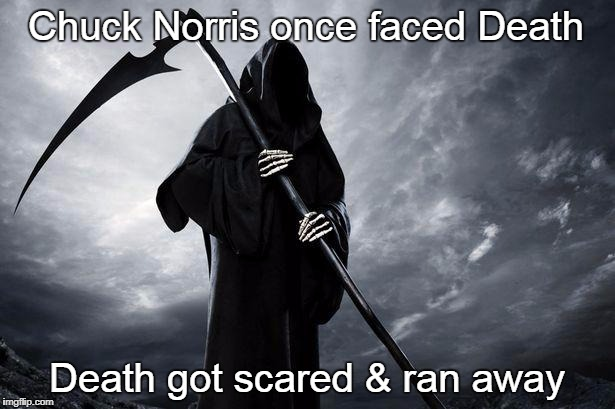Death | Chuck Norris once faced Death Death got scared & ran away | image tagged in grim reaper,death,chuck norris,memes | made w/ Imgflip meme maker