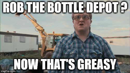 Trailer Park Boys Bubbles | ROB THE BOTTLE DEPOT ? NOW THAT'S GREASY | image tagged in memes,trailer park boys bubbles | made w/ Imgflip meme maker