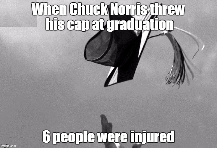 Graduation | When Chuck Norris threw his cap at graduation 6 people were injured | image tagged in graduation,chuck norris | made w/ Imgflip meme maker