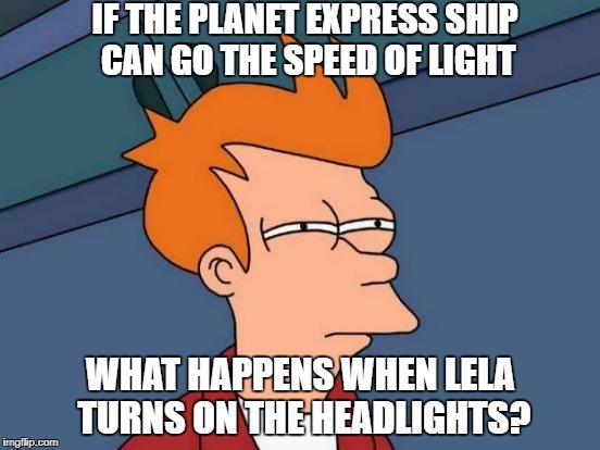 Futurama Fry Meme | IF THE PLANET EXPRESS SHIP CAN GO THE SPEED OF LIGHT WHAT HAPPENS WHEN LELA TURNS ON THE HEADLIGHTS? | image tagged in memes,futurama fry | made w/ Imgflip meme maker