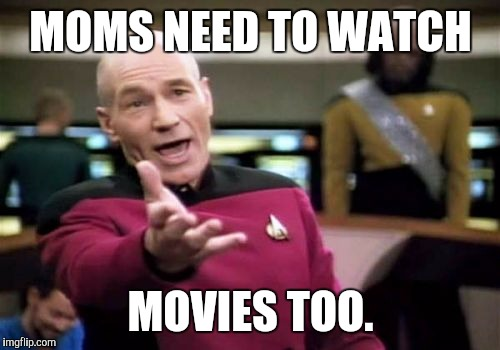 Picard Wtf Meme | MOMS NEED TO WATCH MOVIES TOO. | image tagged in memes,picard wtf | made w/ Imgflip meme maker