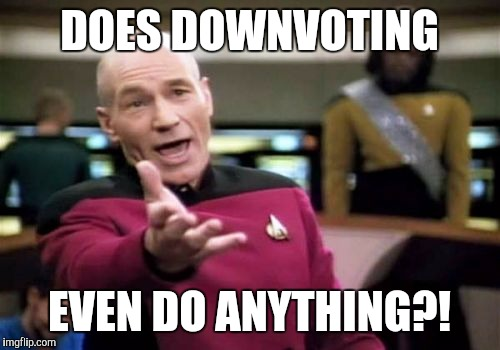 Picard Wtf Meme | DOES DOWNVOTING EVEN DO ANYTHING?! | image tagged in memes,picard wtf | made w/ Imgflip meme maker