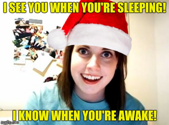 Christmas in July  | I SEE YOU WHEN YOU'RE SLEEPING! I KNOW WHEN YOU'RE AWAKE! | image tagged in overly attached girlfriend,santa | made w/ Imgflip meme maker