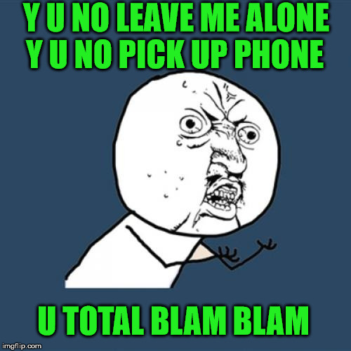 I Said Hey Man | Y U NO LEAVE ME ALONE Y U NO PICK UP PHONE U TOTAL BLAM BLAM | image tagged in y u no,david bowie | made w/ Imgflip meme maker