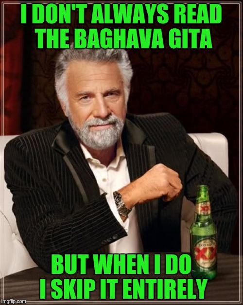 The Most Interesting Man In The World Meme | I DON'T ALWAYS READ THE BAGHAVA GITA BUT WHEN I DO I SKIP IT ENTIRELY | image tagged in memes,the most interesting man in the world | made w/ Imgflip meme maker