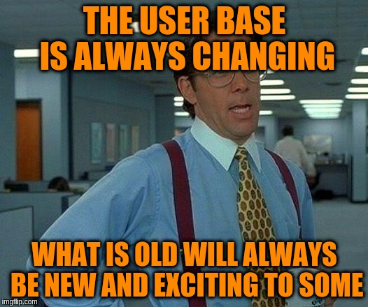 That Would Be Great Meme | THE USER BASE IS ALWAYS CHANGING WHAT IS OLD WILL ALWAYS BE NEW AND EXCITING TO SOME | image tagged in memes,that would be great | made w/ Imgflip meme maker