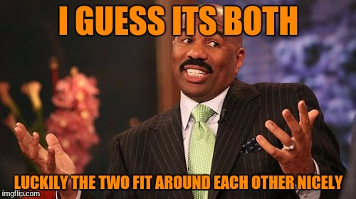 Steve Harvey Meme | I GUESS ITS BOTH LUCKILY THE TWO FIT AROUND EACH OTHER NICELY | image tagged in memes,steve harvey | made w/ Imgflip meme maker