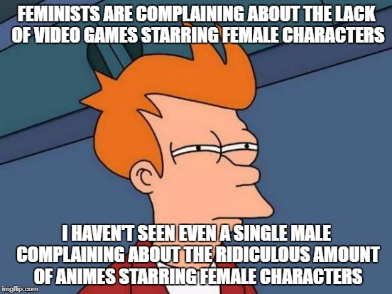 Futurama Fry Meme | FEMINISTS ARE COMPLAINING ABOUT THE LACK OF VIDEO GAMES STARRING FEMALE CHARACTERS I HAVEN'T SEEN EVEN A SINGLE MALE COMPLAINING ABOUT THE R | image tagged in memes,futurama fry,video games,feminist,anime,female | made w/ Imgflip meme maker