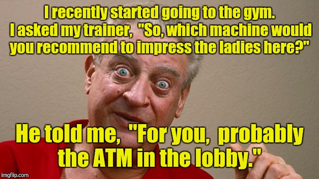 "I tell ya, I don't get no respect.  |  I recently started going to the gym. I asked my trainer,  ""So, which machine would you recommend to impress the ladies here?""; He told me,  ""For you,  probably the ATM in the lobby."" 