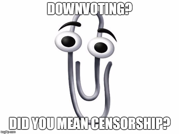 ms clip | DOWNVOTING? DID YOU MEAN CENSORSHIP? | image tagged in ms clip | made w/ Imgflip meme maker