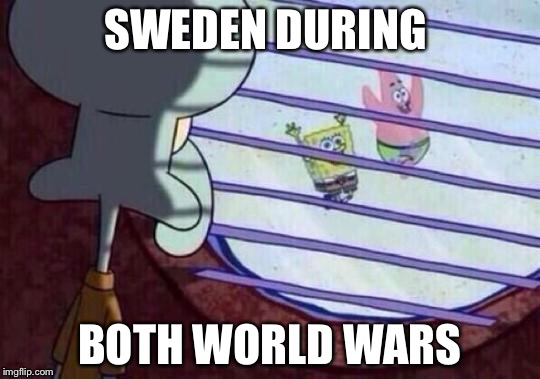 Sweden | SWEDEN DURING BOTH WORLD WARS | image tagged in spongebob,squidward,funny,ww2,ww1,memes | made w/ Imgflip meme maker