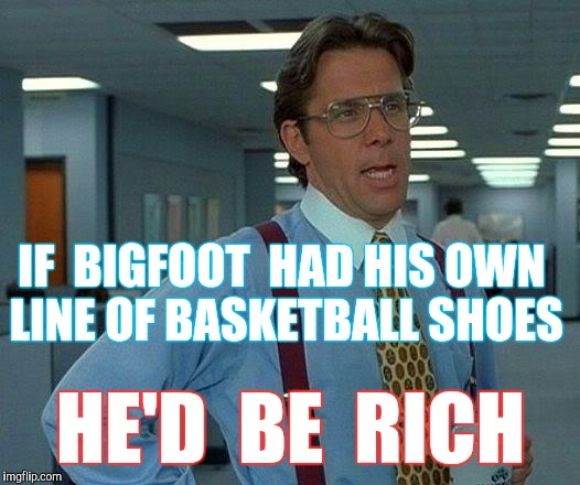 What An Animal... | IF  BIGFOOT  HAD HIS OWN LINE OF BASKETBALL SHOES HE'D  BE  RICH | image tagged in memes,that would be great,bigfoot,basketball | made w/ Imgflip meme maker