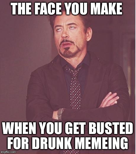 Face You Make Robert Downey Jr Meme | THE FACE YOU MAKE WHEN YOU GET BUSTED FOR DRUNK MEMEING | image tagged in memes,face you make robert downey jr | made w/ Imgflip meme maker
