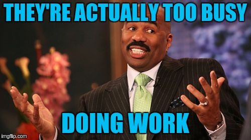 Steve Harvey Meme | THEY'RE ACTUALLY TOO BUSY DOING WORK | image tagged in memes,steve harvey | made w/ Imgflip meme maker