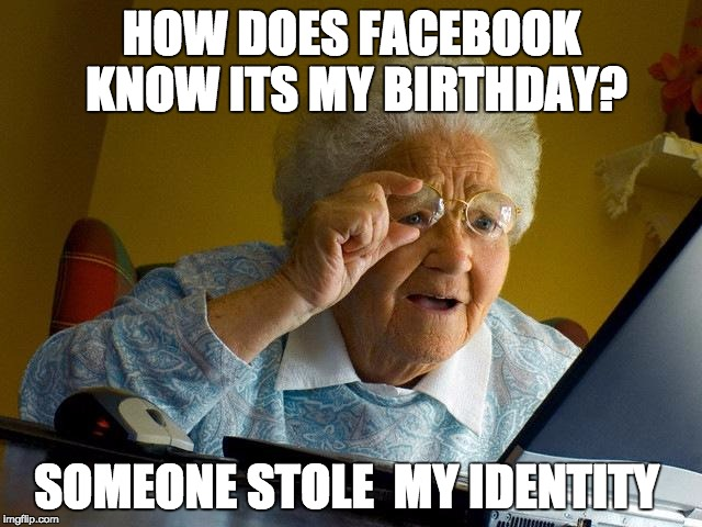 Grandma Finds The Internet Meme | HOW DOES FACEBOOK KNOW ITS MY BIRTHDAY? SOMEONE STOLE  MY IDENTITY | image tagged in memes,grandma finds the internet | made w/ Imgflip meme maker