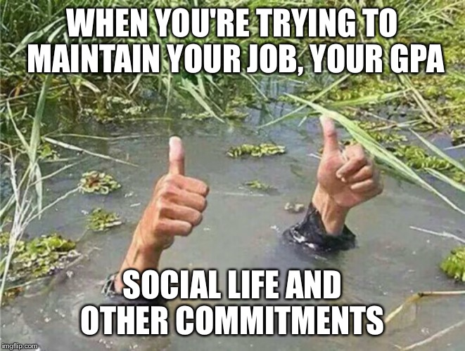 Drowning Thumbs Up | WHEN YOU'RE TRYING TO MAINTAIN YOUR JOB, YOUR GPA SOCIAL LIFE AND OTHER COMMITMENTS | image tagged in drowning thumbs up | made w/ Imgflip meme maker