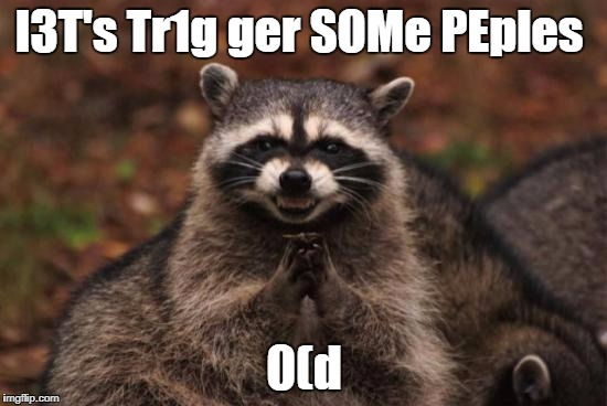 OCD-Triggerer Raccoon   |  l3T's Tr1g ger SOMe PEples; 0(d | image tagged in evil racoon,ocd,triggered | made w/ Imgflip meme maker