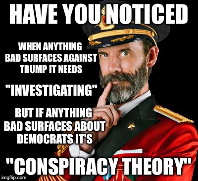 "captain obvious | HAVE YOU NOTICED ""CONSPIRACY THEORY"" WHEN ANYTHING BAD SURFACES AGAINST TRUMP IT NEEDS ""INVESTIGATING"" BUT IF ANYTHING BAD SURFACES ABOUT DE 