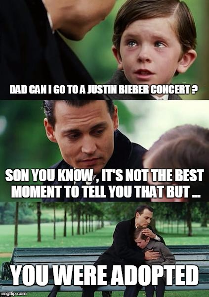 Finding Neverland Meme | DAD CAN I GO TO A JUSTIN BIEBER CONCERT ? SON YOU KNOW , IT'S NOT THE BEST MOMENT TO TELL YOU THAT BUT ... YOU WERE ADOPTED | image tagged in memes,finding neverland | made w/ Imgflip meme maker