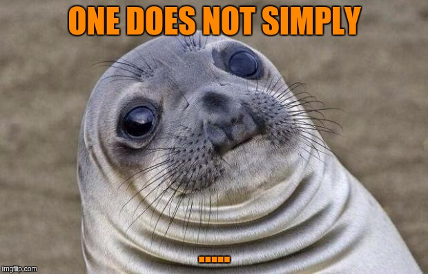 Awkward Moment Sealion Meme | ONE DOES NOT SIMPLY ..... | image tagged in memes,awkward moment sealion | made w/ Imgflip meme maker