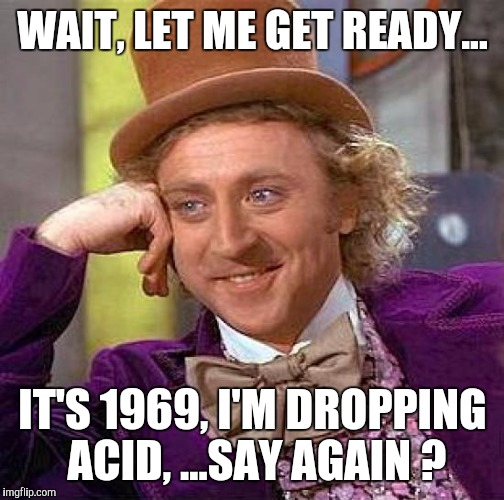 Creepy Condescending Wonka Meme | WAIT, LET ME GET READY... IT'S 1969, I'M DROPPING ACID, ...SAY AGAIN ? | image tagged in memes,creepy condescending wonka | made w/ Imgflip meme maker