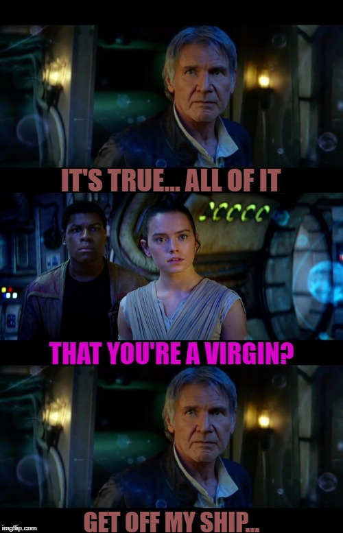 It's True All of It Han Solo Meme | IT'S TRUE... ALL OF IT THAT YOU'RE A VIRGIN? GET OFF MY SHIP... | image tagged in memes,it's true all of it han solo | made w/ Imgflip meme maker