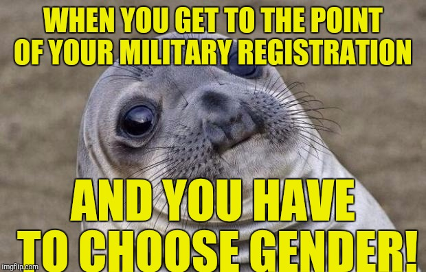 Awkward Moment Sealion Meme | WHEN YOU GET TO THE POINT OF YOUR MILITARY REGISTRATION AND YOU HAVE TO CHOOSE GENDER! | image tagged in memes,awkward moment sealion | made w/ Imgflip meme maker