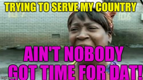 Food stamps, Rent free, Cash! Really! What else do people want for not working a day in their life! | TRYING TO SERVE MY COUNTRY AIN'T NOBODY GOT TIME FOR DAT! | image tagged in memes,aint nobody got time for that | made w/ Imgflip meme maker